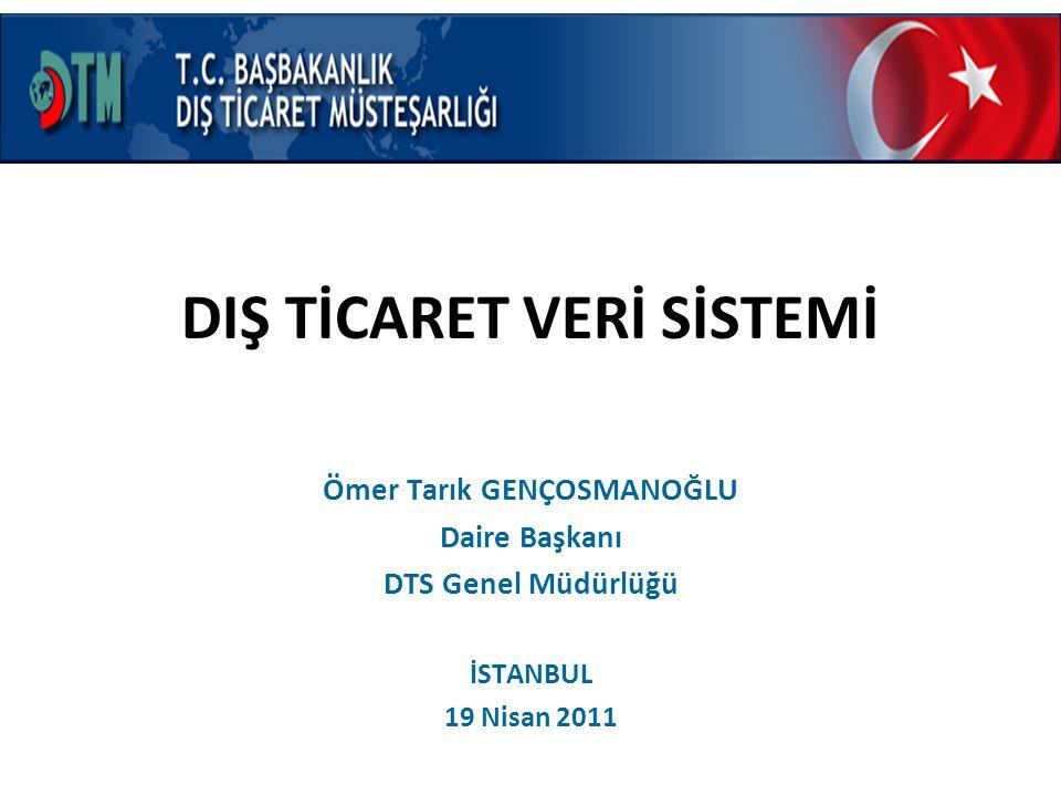 DIŞ TİCARET VERİ SİSTEMİ Ömer Tarık GENÇOSMANOĞLU Daire Başkanı DTS Genel Müdürlüğü İSTANBUL 19 Nisan 2011