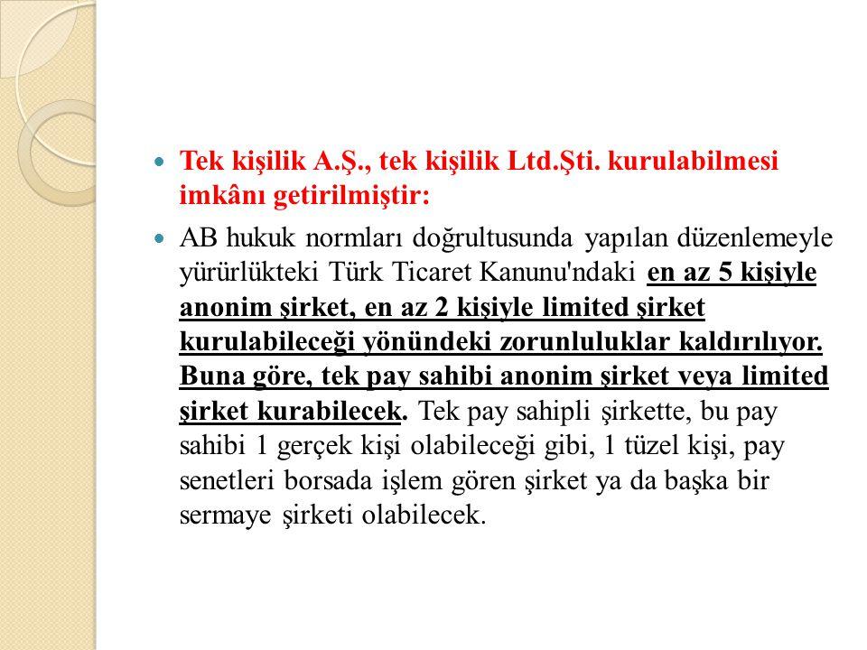 Tek kişilik A.Ş., tek kişilik Ltd.Şti. kurulabilmesi imkânı getirilmiştir: AB hukuk normları doğrultusunda yapılan düzenlemeyle yürürlükteki Türk Tica