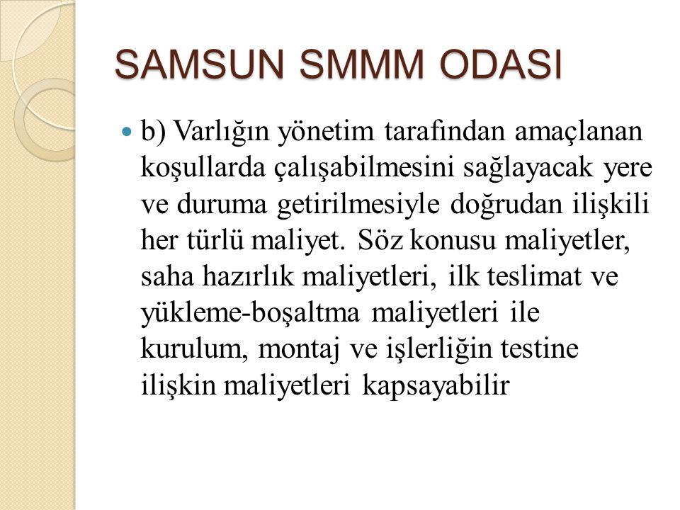 SAMSUN SMMM ODASI b) Varlığın yönetim tarafından amaçlanan koşullarda çalışabilmesini sağlayacak yere ve duruma getirilmesiyle doğrudan ilişkili her t