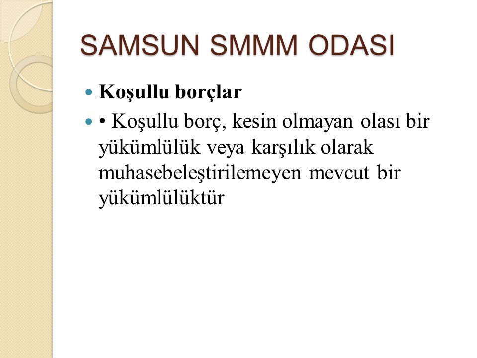SAMSUN SMMM ODASI Koşullu borçlar Koşullu borç, kesin olmayan olası bir yükümlülük veya karşılık olarak muhasebeleştirilemeyen mevcut bir yükümlülüktü