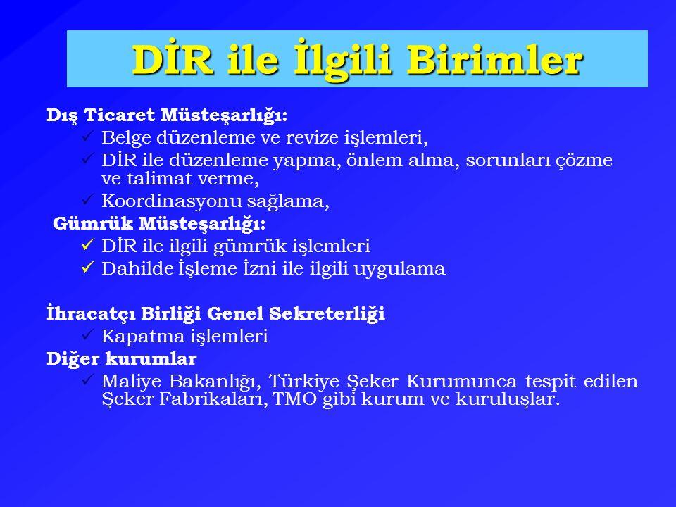 DİR ile İlgili Birimler Dış Ticaret Müsteşarlığı: Belge düzenleme ve revize işlemleri, DİR ile düzenleme yapma, önlem alma, sorunları çözme ve talimat verme, Koordinasyonu sağlama, Gümrük Müsteşarlığı: DİR ile ilgili gümrük işlemleri Dahilde İşleme İzni ile ilgili uygulama İhracatçı Birliği Genel Sekreterliği Kapatma işlemleri Diğer kurumlar Maliye Bakanlığı, Türkiye Şeker Kurumunca tespit edilen Şeker Fabrikaları, TMO gibi kurum ve kuruluşlar.