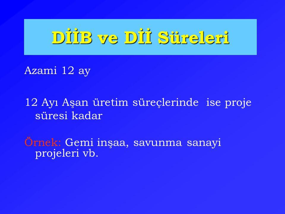 DİİB ve Dİİ Süreleri Azami 12 ay 12 Ayı Aşan üretim süreçlerinde ise proje süresi kadar Örnek: Gemi inşaa, savunma sanayi projeleri vb.