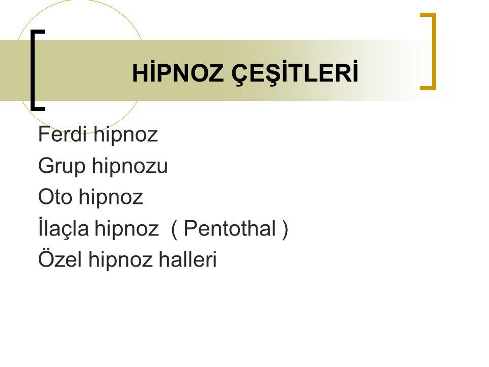 HİPNOZ ÇEŞİTLERİ Ferdi hipnoz Grup hipnozu Oto hipnoz İlaçla hipnoz ( Pentothal ) Özel hipnoz halleri