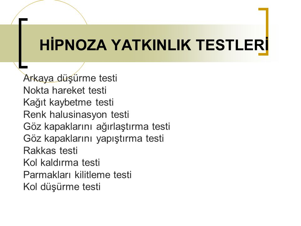 HİPNOZA YATKINLIK TESTLERİ Arkaya düşürme testi Nokta hareket testi Kağıt kaybetme testi Renk halusinasyon testi Göz kapaklarını ağırlaştırma testi Gö