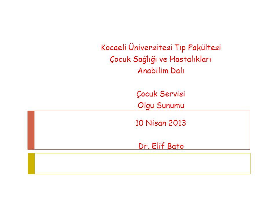 Kocaeli Üniversitesi Tıp Fakültesi Çocuk Sağlığı ve Hastalıkları Anabilim Dalı Çocuk Servisi Olgu Sunumu 10 Nisan 2013 Dr. Elif Bato