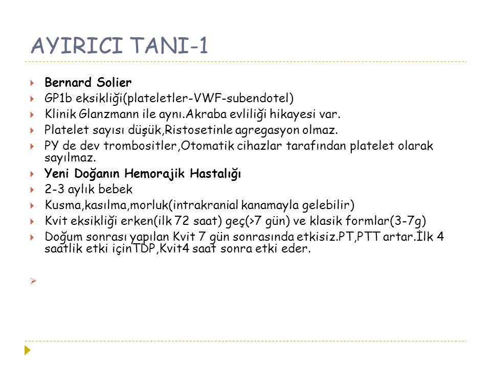 AYIRICI TANI-1  Bernard Solier  GP1b eksikliği(plateletler-VWF-subendotel)  Klinik Glanzmann ile aynı.Akraba evliliği hikayesi var.  Platelet sayı