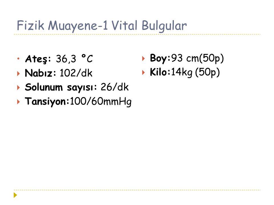 Fizik Muayene-1 Vital Bulgular Ateş: 36,3 °C  Nabız: 102/dk  Solunum sayısı: 26/dk  Tansiyon:100/60mmHg  Boy:93 cm(50p)  Kilo:14kg (50p)