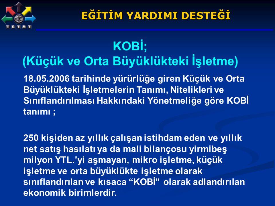 EĞİTİM YARDIMI DESTEĞİ KOBİ; (Küçük ve Orta Büyüklükteki İşletme) 18.05.2006 tarihinde yürürlüğe giren Küçük ve Orta Büyüklükteki İşletmelerin Tanımı,