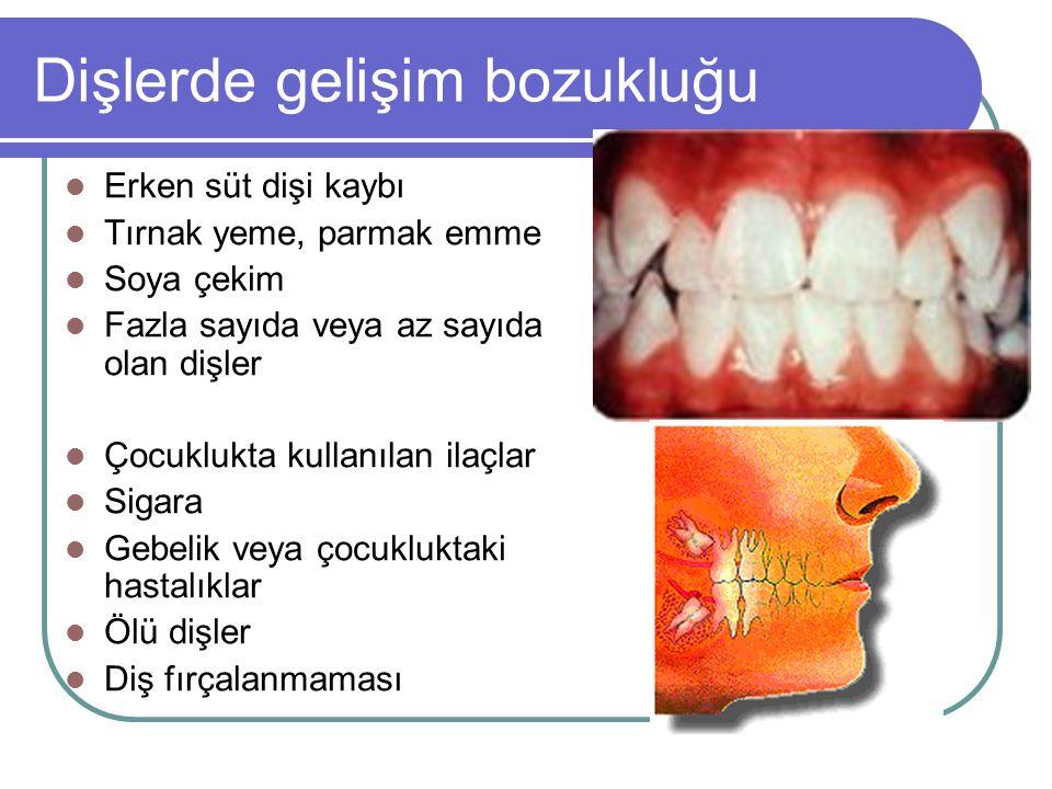 Dişlerde gelişim bozukluğu Erken süt dişi kaybı Tırnak yeme, parmak emme Soya çekim Fazla sayıda veya az sayıda olan dişler Çocuklukta kullanılan ilaç
