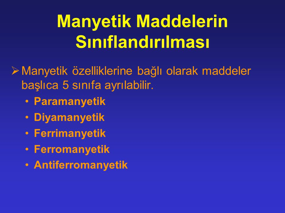 Manyetik Maddelerin Sınıflandırılması  Manyetik özelliklerine bağlı olarak maddeler başlıca 5 sınıfa ayrılabilir. Paramanyetik Diyamanyetik Ferrimany