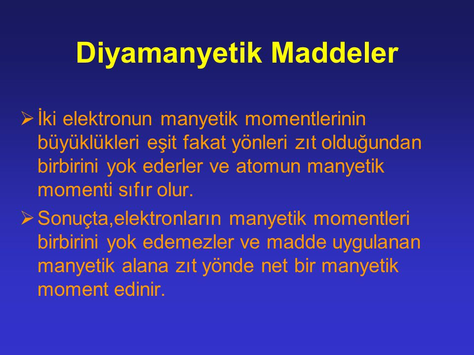 Diyamanyetik Maddeler  İki elektronun manyetik momentlerinin büyüklükleri eşit fakat yönleri zıt olduğundan birbirini yok ederler ve atomun manyetik momenti sıfır olur.