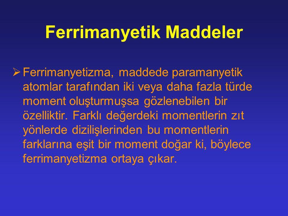 Ferrimanyetik Maddeler  Ferrimanyetizma, maddede paramanyetik atomlar tarafından iki veya daha fazla türde moment oluşturmuşsa gözlenebilen bir özell
