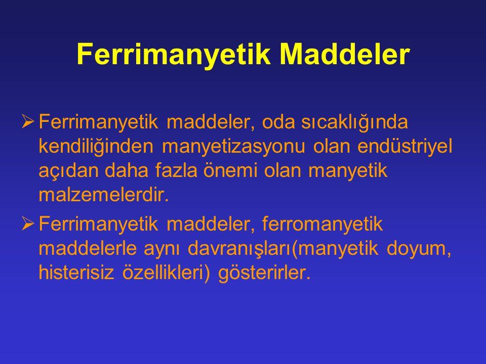 Ferrimanyetik Maddeler  Ferrimanyetik maddeler, oda sıcaklığında kendiliğinden manyetizasyonu olan endüstriyel açıdan daha fazla önemi olan manyetik malzemelerdir.