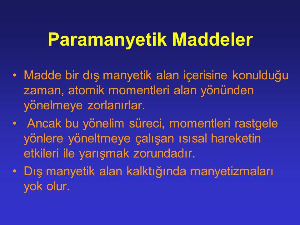 Paramanyetik Maddeler Madde bir dış manyetik alan içerisine konulduğu zaman, atomik momentleri alan yönünden yönelmeye zorlanırlar. Ancak bu yönelim s