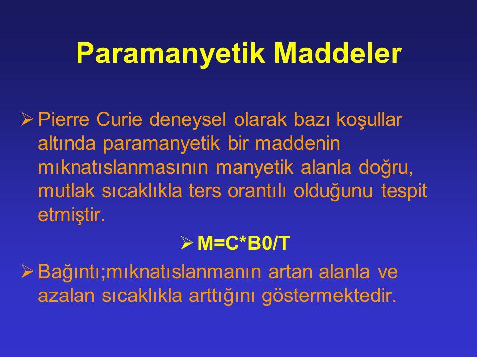 Paramanyetik Maddeler  Pierre Curie deneysel olarak bazı koşullar altında paramanyetik bir maddenin mıknatıslanmasının manyetik alanla doğru, mutlak sıcaklıkla ters orantılı olduğunu tespit etmiştir.
