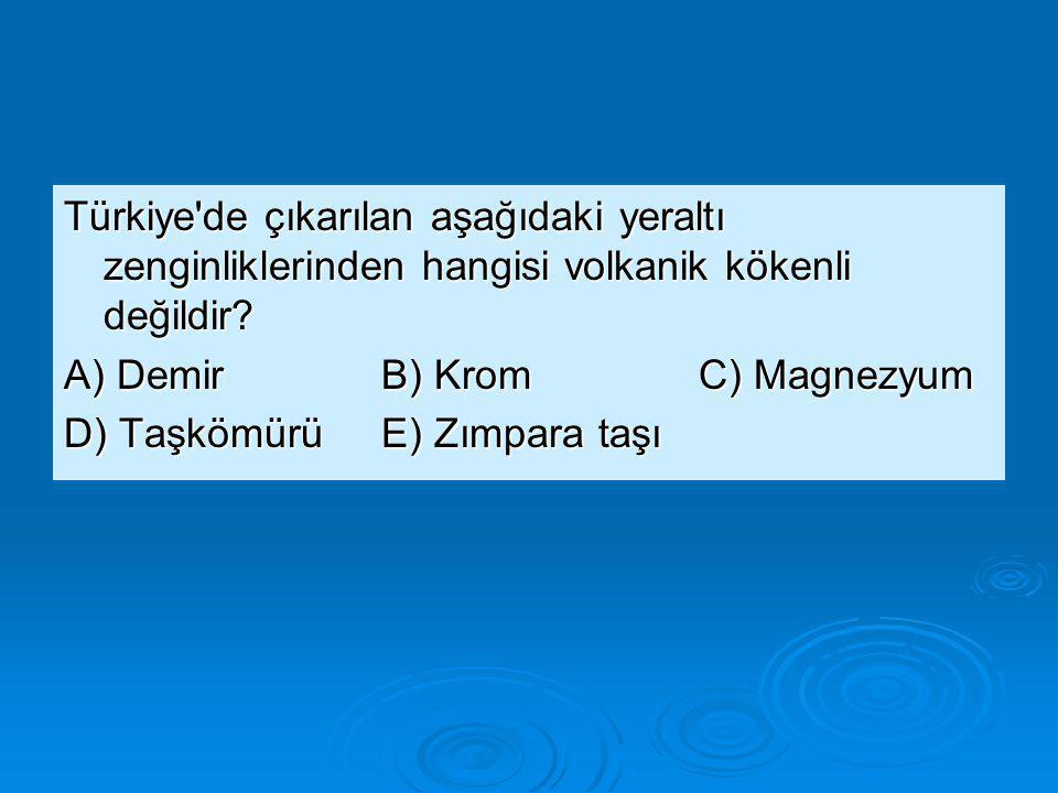 Türkiye'de çıkarılan aşağıdaki yeraltı zenginliklerinden hangisi volkanik kökenli değildir? A) DemirB) KromC) Magnezyum D) TaşkömürüE) Zımpara taşı
