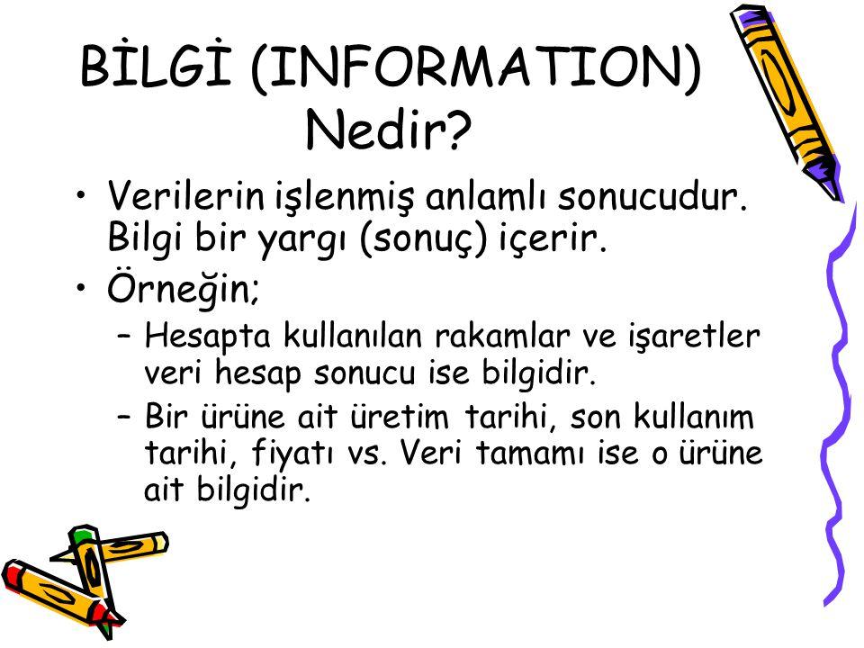 BİLGİ (INFORMATION) Nedir? Verilerin işlenmiş anlamlı sonucudur. Bilgi bir yargı (sonuç) içerir. Örneğin; –Hesapta kullanılan rakamlar ve işaretler ve
