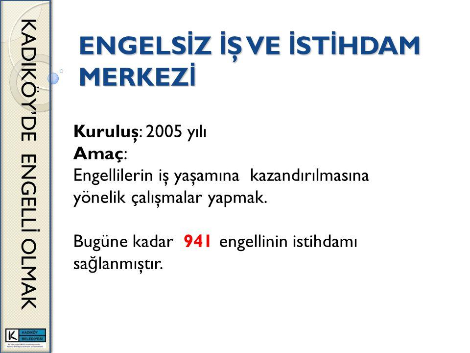 ENGELS İ Z İ Ş VE İ ST İ HDAM MERKEZ İ KADIKÖY'DE ENGELL İ OLMAK Kuruluş: 2005 yılı Amaç: Engellilerin iş yaşamına kazandırılmasına yönelik çalışmalar yapmak.