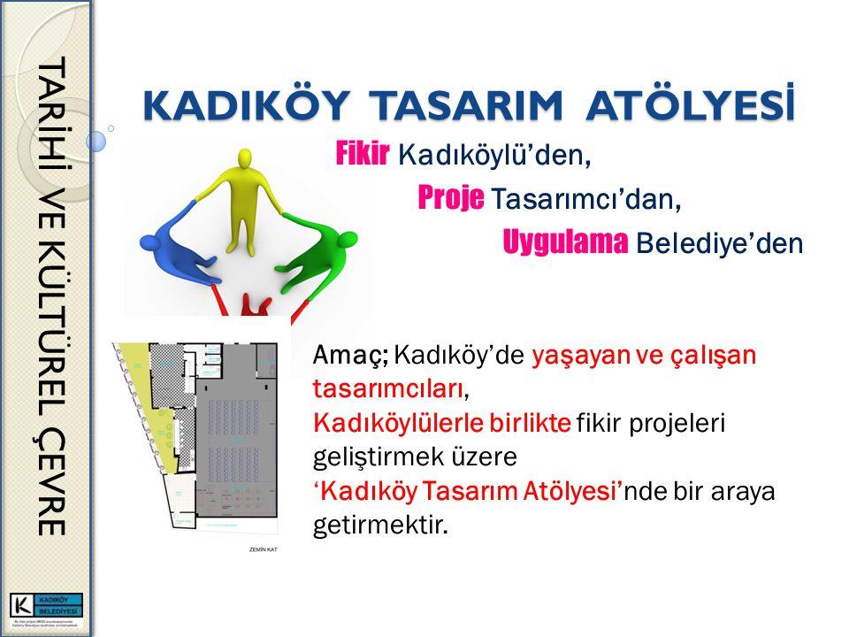 KADIKÖY TASARIM ATÖLYES İ TAR İ H İ VE KÜLTÜREL ÇEVRE Fikir Kadıköylü'den, Proje Tasarımcı'dan, Uygulama Belediye'den Amaç; Kadıköy'de yaşayan ve çalışan tasarımcıları, Kadıköylülerle birlikte fikir projeleri geliştirmek üzere 'Kadıköy Tasarım Atölyesi'nde bir araya getirmektir.