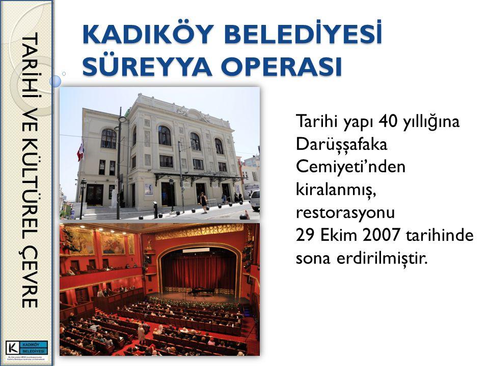 KADIKÖY BELED İ YES İ SÜREYYA OPERASI TAR İ H İ VE KÜLTÜREL ÇEVRE Tarihi yapı 40 yıllı ğ ına Darüşşafaka Cemiyeti'nden kiralanmış, restorasyonu 29 Ekim 2007 tarihinde sona erdirilmiştir.