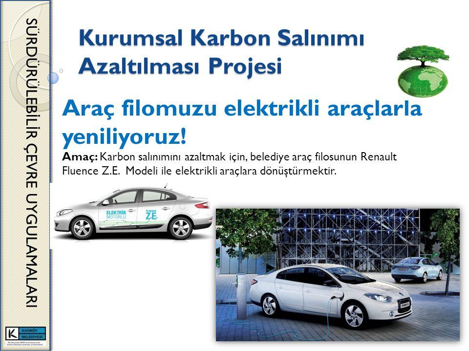 Kurumsal Karbon Salınımı Azaltılması Projesi SÜRDÜRÜLEB İ L İ R ÇEVRE UYGULAMALARI Araç filomuzu elektrikli araçlarla yeniliyoruz! Amaç: Karbon salını