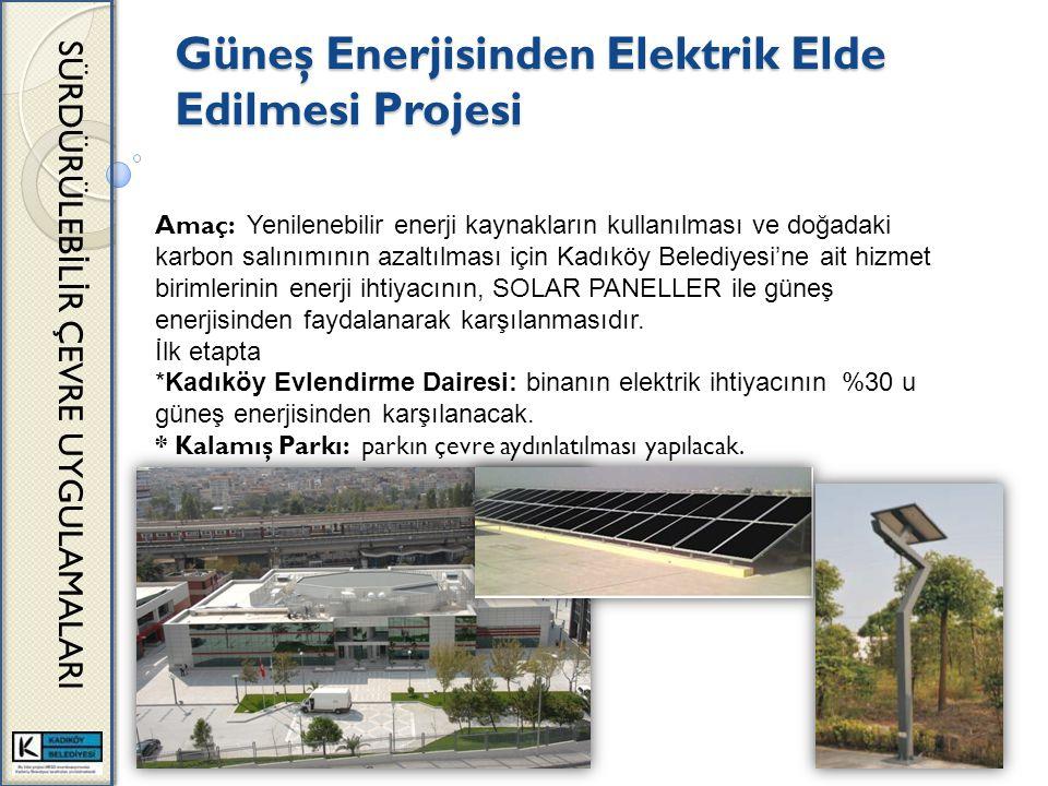 Güneş Enerjisinden Elektrik Elde Edilmesi Projesi SÜRDÜRÜLEB İ L İ R ÇEVRE UYGULAMALARI Amaç: Yenilenebilir enerji kaynakların kullanılması ve doğadaki karbon salınımının azaltılması için Kadıköy Belediyesi'ne ait hizmet birimlerinin enerji ihtiyacının, SOLAR PANELLER ile güneş enerjisinden faydalanarak karşılanmasıdır.