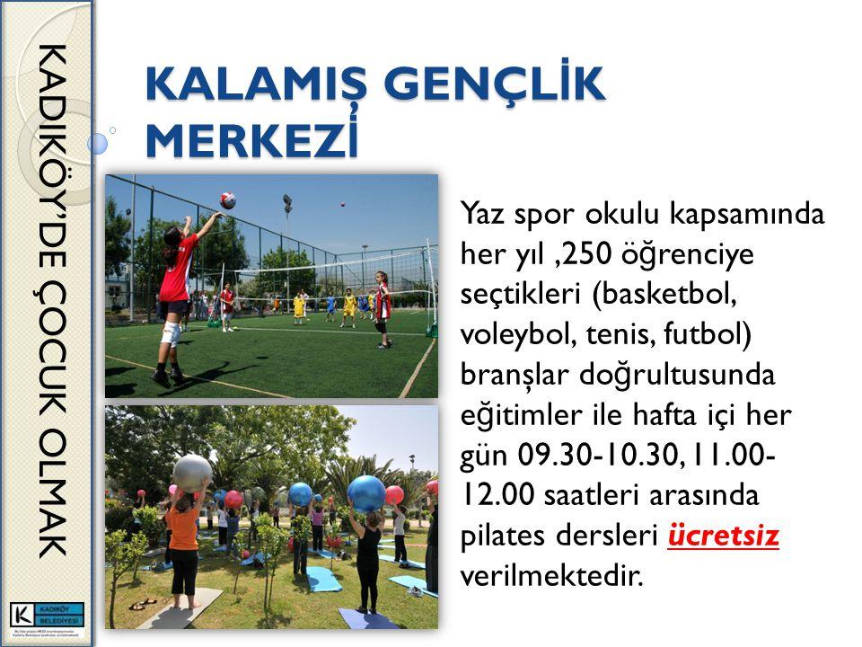 KALAMIŞ GENÇL İ K MERKEZ İ KADIKÖY'DE ÇOCUK OLMAK Yaz spor okulu kapsamında her yıl,250 ö ğ renciye seçtikleri (basketbol, voleybol, tenis, futbol) branşlar do ğ rultusunda e ğ itimler ile hafta içi her gün 09.30-10.30, 11.00- 12.00 saatleri arasında pilates dersleri ücretsiz verilmektedir.