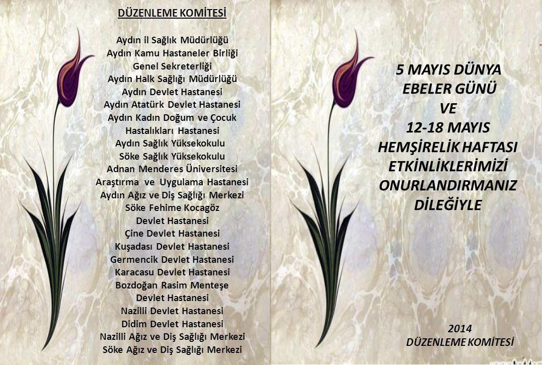 2014 DÜZENLEME KOMİTESİ 5 MAYIS DÜNYA EBELER GÜNÜ VE 12-18 MAYIS HEMŞİRELİK HAFTASI ETKİNLİKLERİMİZİ ONURLANDIRMANIZ DİLEĞİYLE DÜZENLEME KOMİTESİ Aydın il Sağlık Müdürlüğü Aydın Kamu Hastaneler Birliği Genel Sekreterliği Aydın Halk Sağlığı Müdürlüğü Aydın Devlet Hastanesi Aydın Atatürk Devlet Hastanesi Aydın Kadın Doğum ve Çocuk Hastalıkları Hastanesi Aydın Sağlık Yüksekokulu Söke Sağlık Yüksekokulu Adnan Menderes Üniversitesi Araştırma ve Uygulama Hastanesi Aydın Ağız ve Diş Sağlığı Merkezi Söke Fehime Kocagöz Devlet Hastanesi Çine Devlet Hastanesi Kuşadası Devlet Hastanesi Germencik Devlet Hastanesi Karacasu Devlet Hastanesi Bozdoğan Rasim Menteşe Devlet Hastanesi Nazilli Devlet Hastanesi Didim Devlet Hastanesi Nazilli Ağız ve Diş Sağlığı Merkezi Söke Ağız ve Diş Sağlığı Merkezi