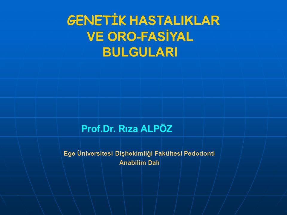 GENETİK HASTALIKLAR VE ORO-FASİYAL BULGULARI Prof.Dr. Rıza ALPÖZ Ege Üniversitesi Dişhekimliği Fakültesi Pedodonti Anabilim Dalı