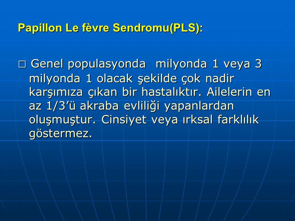 Papillon Le fèvre Sendromu(PLS): □ Genel populasyonda milyonda 1 veya 3 milyonda 1 olacak şekilde çok nadir karşımıza çıkan bir hastalıktır. Ailelerin