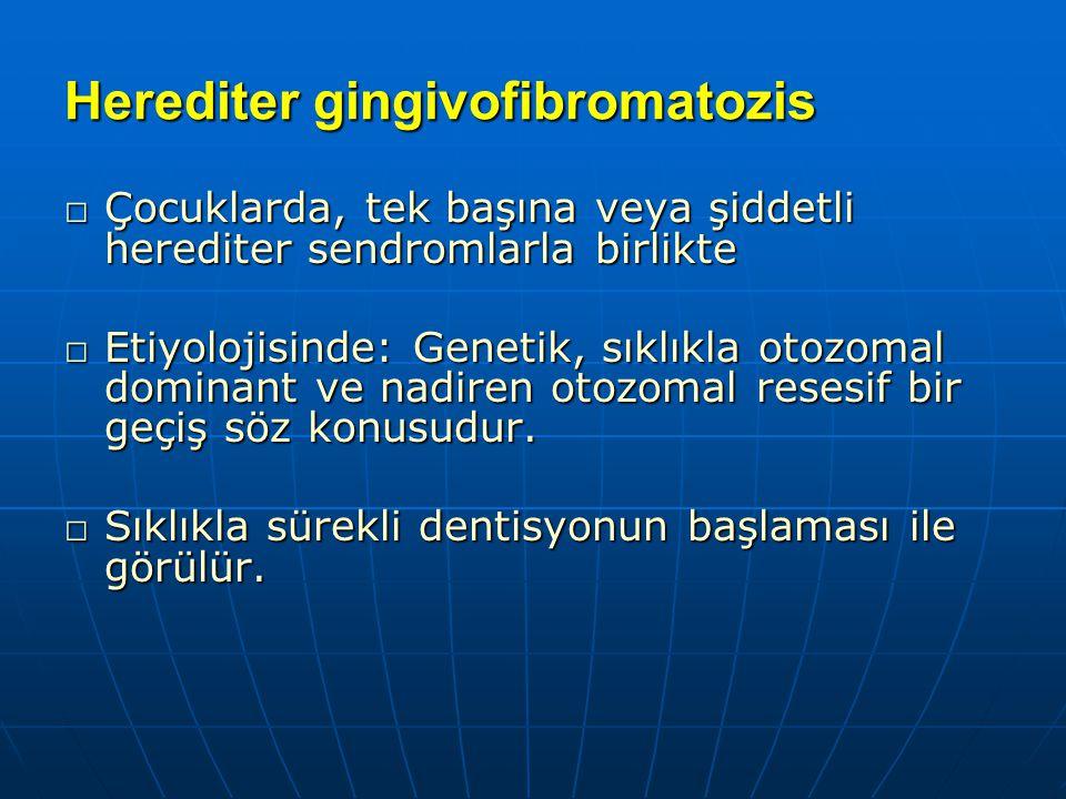 Herediter gingivofibromatozis □ Çocuklarda, tek başına veya şiddetli herediter sendromlarla birlikte □ Etiyolojisinde: Genetik, sıklıkla otozomal domi