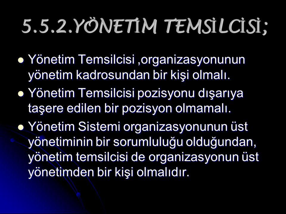 5.5.2.YÖNET İ M TEMS İ LC İ S İ ; Yönetim Temsilcisi,organizasyonunun yönetim kadrosundan bir kişi olmalı. Yönetim Temsilcisi,organizasyonunun yönetim