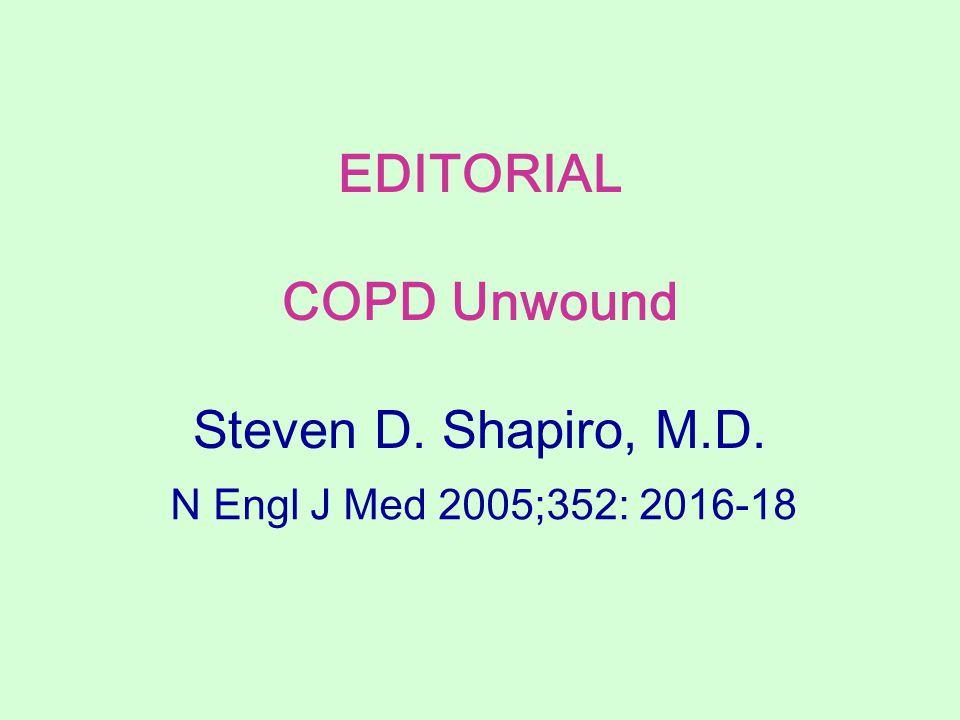 EDITORIAL COPD Unwound Steven D. Shapiro, M.D. N Engl J Med 2005;352: 2016-18