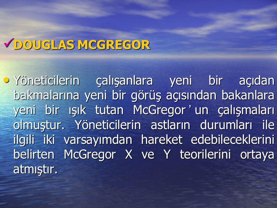 DOUGLAS MCGREGOR DOUGLAS MCGREGOR Yöneticilerin çalışanlara yeni bir açıdan bakmalarına yeni bir görüş açısından bakanlara yeni bir ışık tutan McGrego