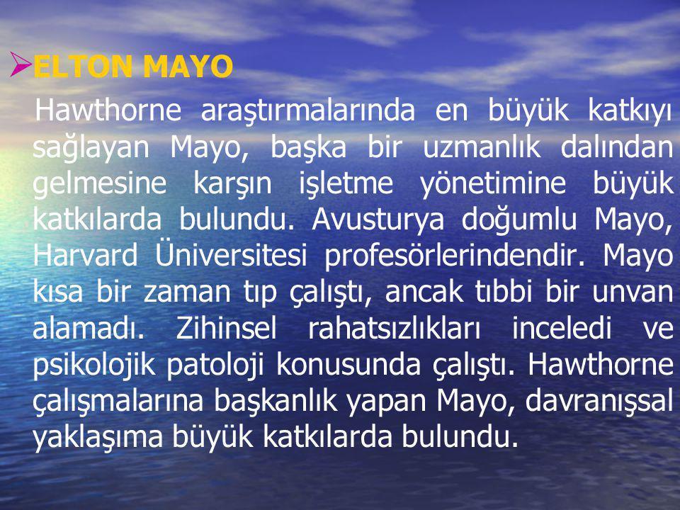   ELTON MAYO Hawthorne araştırmalarında en büyük katkıyı sağlayan Mayo, başka bir uzmanlık dalından gelmesine karşın işletme yönetimine büyük katkıl