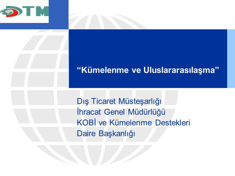 """""""Kümelenme ve Uluslararasılaşma"""" Dış Ticaret Müsteşarlığı İhracat Genel Müdürlüğü KOBİ ve Kümelenme Destekleri Daire Başkanlığı"""