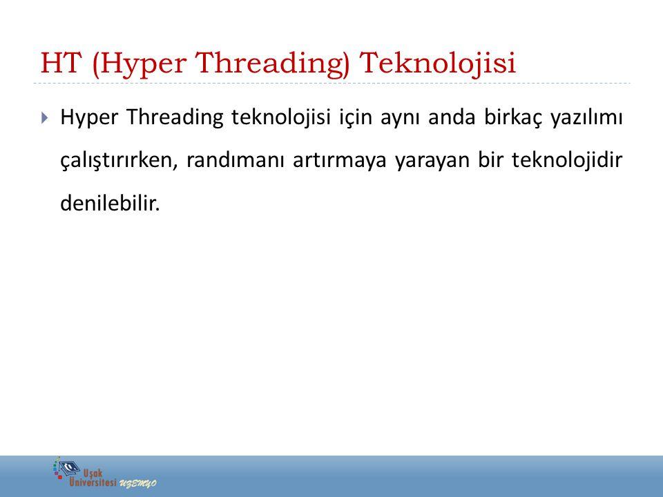 HT (Hyper Threading) Teknolojisi  Hyper Threading teknolojisi için aynı anda birkaç yazılımı çalıştırırken, randımanı artırmaya yarayan bir teknoloji
