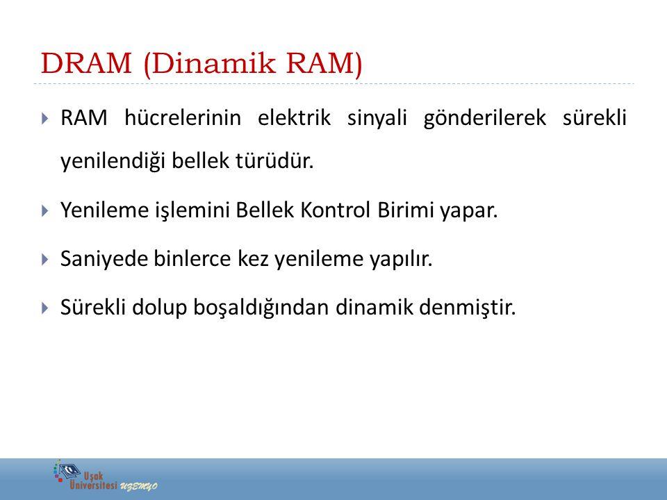 DRAM (Dinamik RAM)  RAM hücrelerinin elektrik sinyali gönderilerek sürekli yenilendiği bellek türüdür.  Yenileme işlemini Bellek Kontrol Birimi yapa