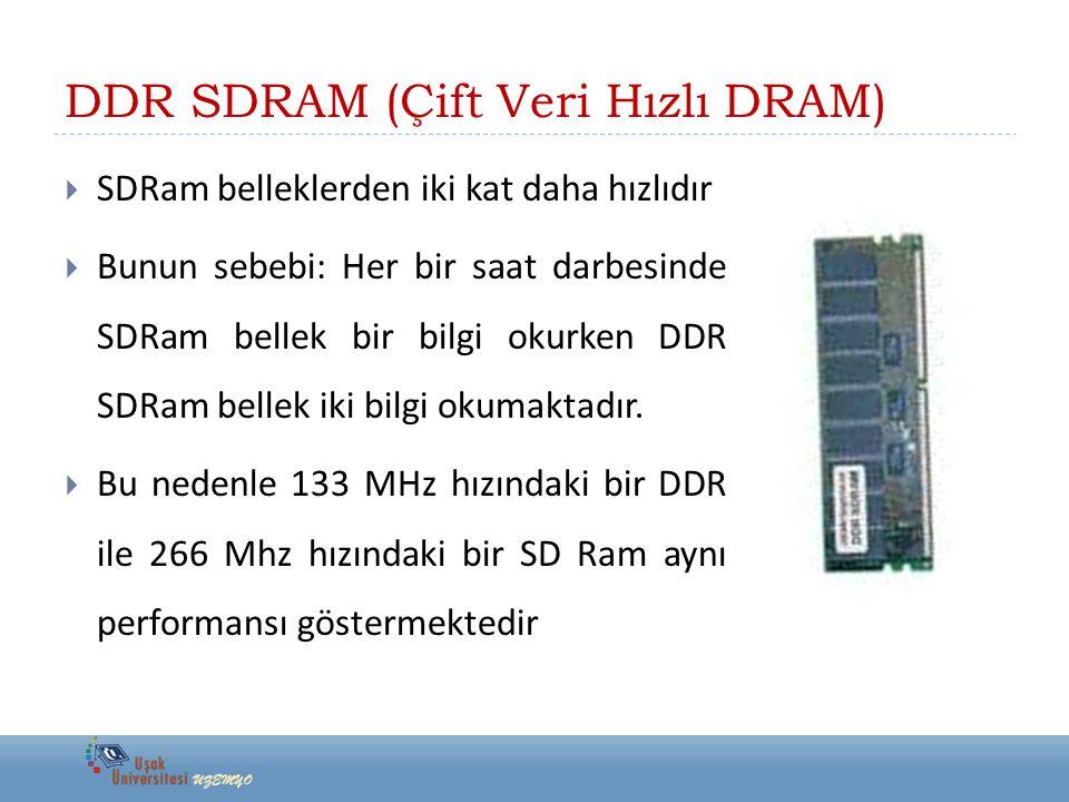 DDR SDRAM (Çift Veri Hızlı DRAM)  SDRam belleklerden iki kat daha hızlıdır  Bunun sebebi: Her bir saat darbesinde SDRam bellek bir bilgi okurken DDR