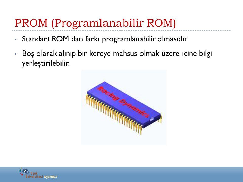 PROM (Programlanabilir ROM) Standart ROM dan farkı programlanabilir olmasıdır Boş olarak alınıp bir kereye mahsus olmak üzere içine bilgi yerleştirile