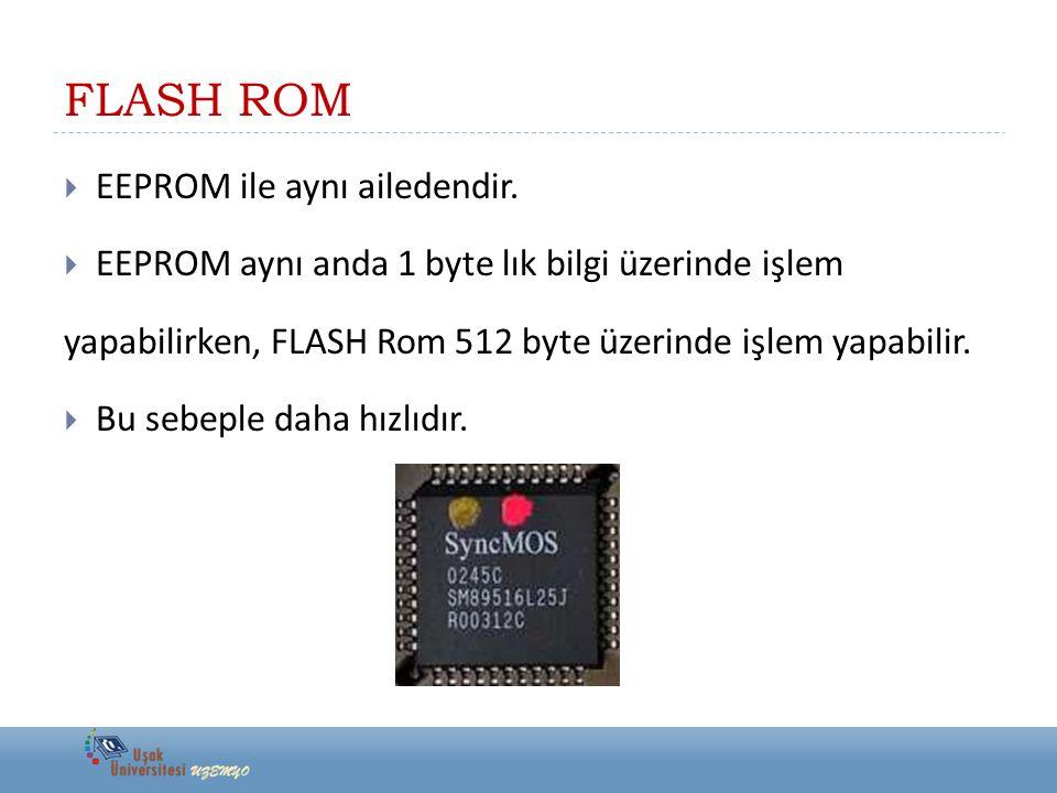 FLASH ROM  EEPROM ile aynı ailedendir.  EEPROM aynı anda 1 byte lık bilgi üzerinde işlem yapabilirken, FLASH Rom 512 byte üzerinde işlem yapabilir.