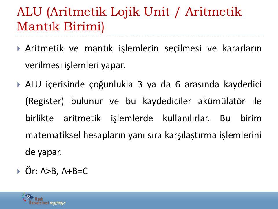ALU (Aritmetik Lojik Unit / Aritmetik Mantık Birimi)  Aritmetik ve mantık işlemlerin seçilmesi ve kararların verilmesi işlemleri yapar.  ALU içerisi