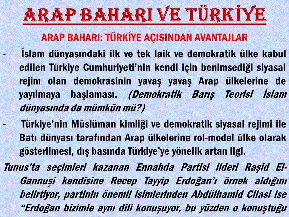 ARAP BAHARI: TÜRKİYE AÇISINDAN AVANTAJLAR - İslam dünyasındaki ilk ve tek laik ve demokratik ülke kabul edilen Türkiye Cumhuriyeti'nin kendi için benimsediği siyasal rejim olan demokrasinin yavaş yavaş Arap ülkelerine de yayılmaya başlaması.