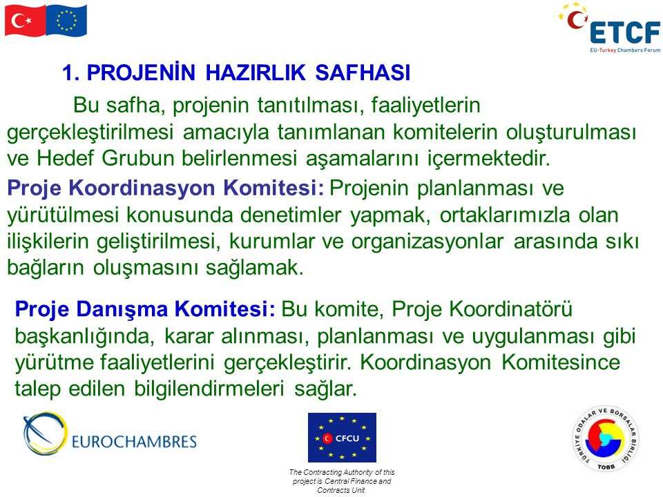 The Contracting Authority of this project is Central Finance and Contracts Unit. 1.PROJENİN HAZIRLIK SAFHASI Bu safha, projenin tanıtılması, faaliyetl