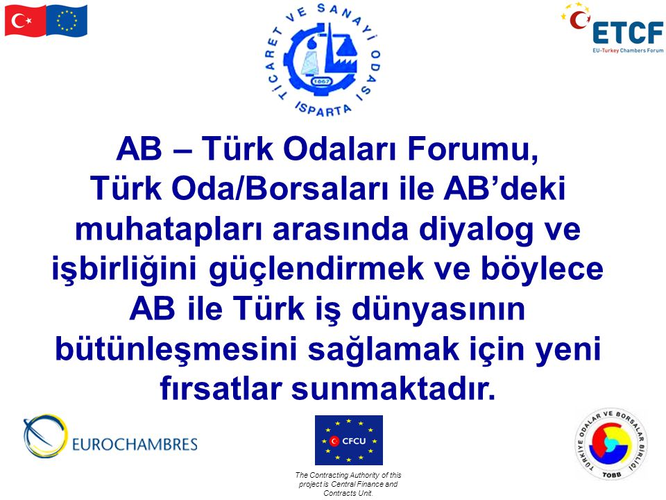 The Contracting Authority of this project is Central Finance and Contracts Unit. AB – Türk Odaları Forumu, Türk Oda/Borsaları ile AB'deki muhatapları