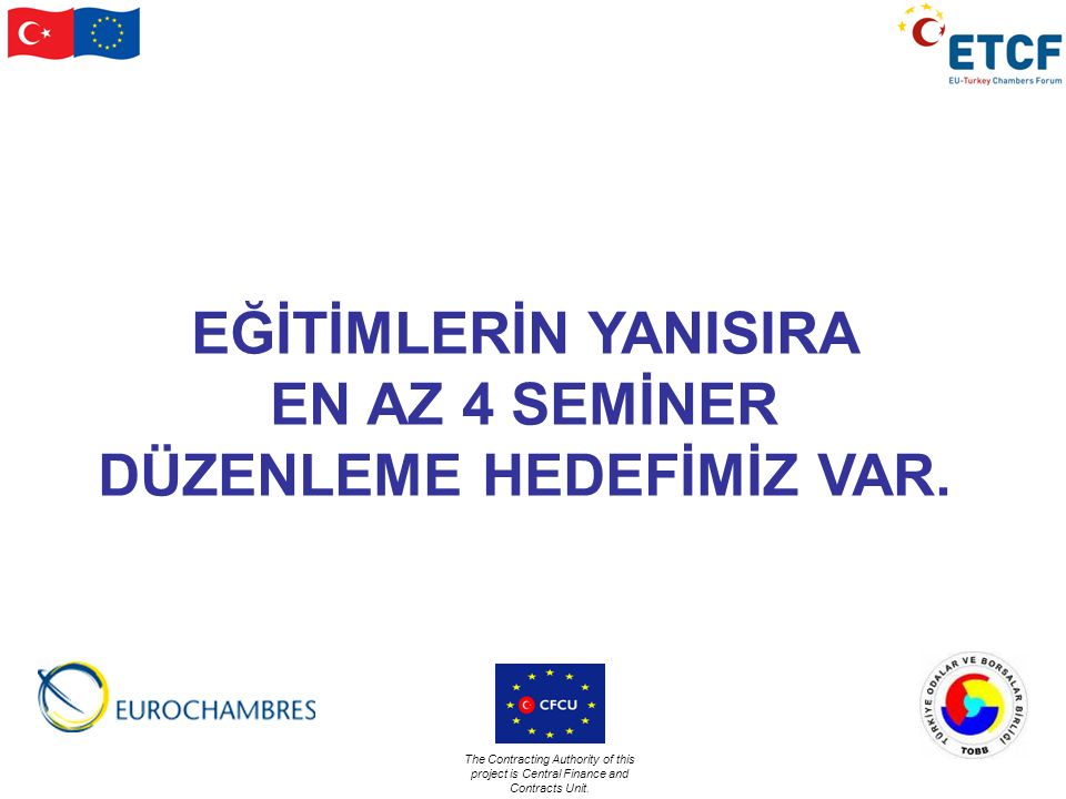 The Contracting Authority of this project is Central Finance and Contracts Unit. EĞİTİMLERİN YANISIRA EN AZ 4 SEMİNER DÜZENLEME HEDEFİMİZ VAR.