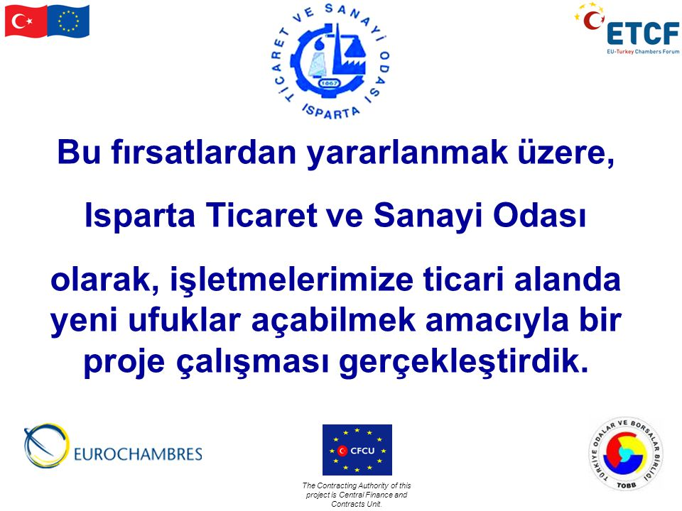 The Contracting Authority of this project is Central Finance and Contracts Unit. Bu fırsatlardan yararlanmak üzere, Isparta Ticaret ve Sanayi Odası ol