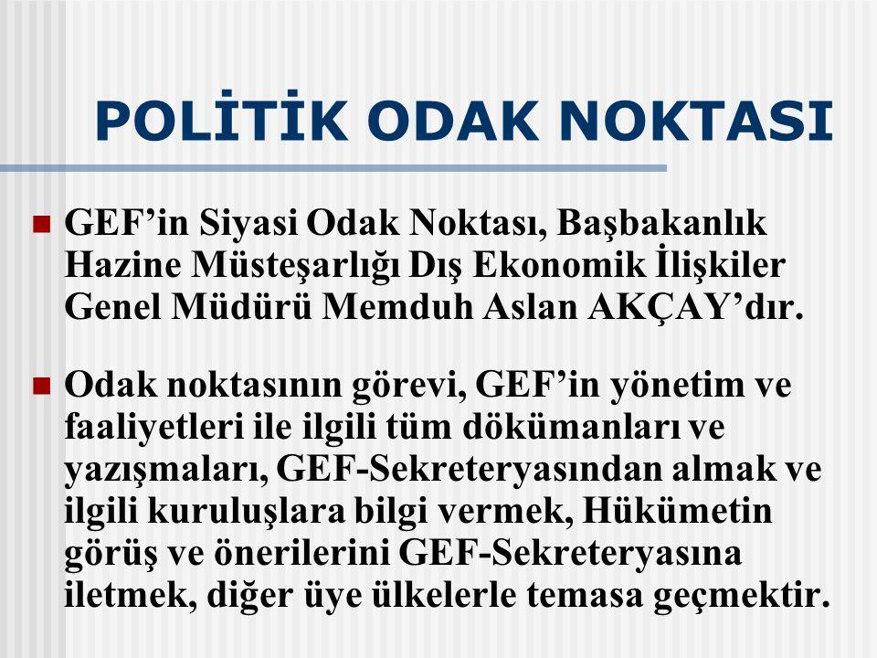 POLİTİK ODAK NOKTASI GEF'in Siyasi Odak Noktası, Başbakanlık Hazine Müsteşarlığı Dış Ekonomik İlişkiler Genel Müdürü Memduh Aslan AKÇAY'dır. Odak nokt