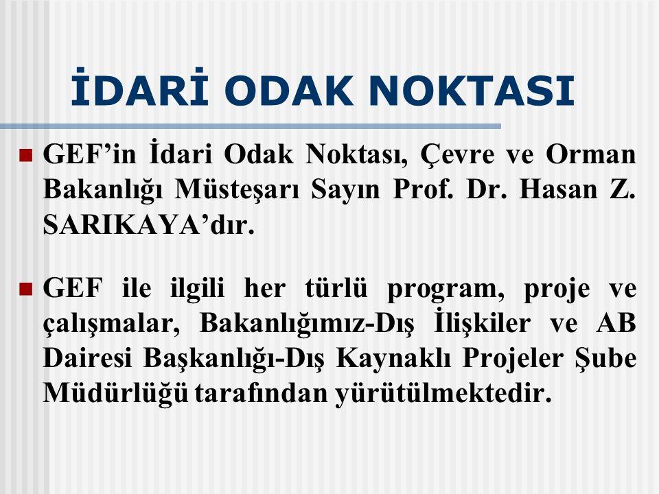 İDARİ ODAK NOKTASI GEF'in İdari Odak Noktası, Çevre ve Orman Bakanlığı Müsteşarı Sayın Prof. Dr. Hasan Z. SARIKAYA'dır. GEF ile ilgili her türlü progr