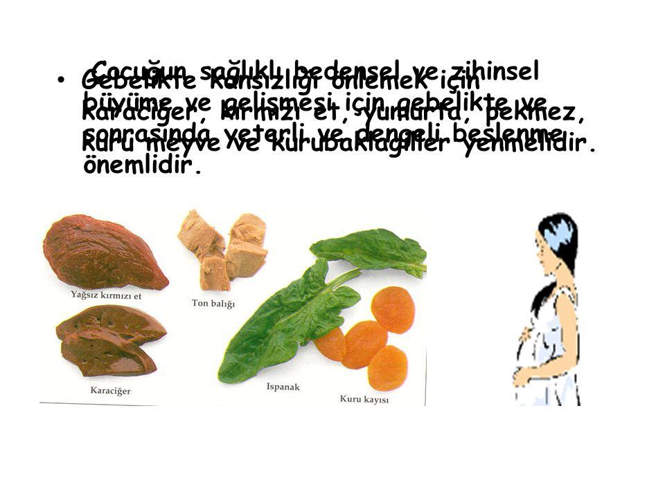 Gebelikte kansızlığı önlemek için karaciğer, kırmızı et, yumurta, pekmez, kuru meyve ve kurubaklagiller yenmelidir.